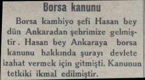 Borsa kanunu Borsa kambiyo şefi Hasan bey dün Ankaradan şehrimize gelmiştir. Hasan bey Ankaraya borsa kanunu hakkında şurayı