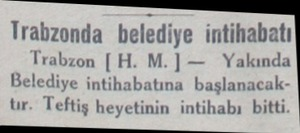 Trabzonda belediye intihabatı Trabzon |H. M.| — Yakında Belediye intihabatına başlanacak tır. Teftiş heyetinin intihabı bitti