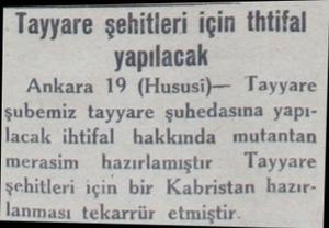 Tayyare şehitleri için thtifal yapılacak Ankara 19 (Hususi)— Tayyare şubemiz tayyare şuhedasına yapılacak ihtifal hakkında