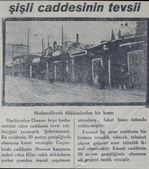 şişli caddesinin tevsii Hedmedilecek dükkânlardan bir kısmı fakat Harbiyeden Osman beye kadar imtidat eden caddenin tevsi...