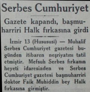 Serbes Cumhuriyet Gazete kapandı, başmuharriri Halk fırkasına girdi İzmir 13 (Husususi) — Muhalif Serbes Cumhuriyet gazetesi