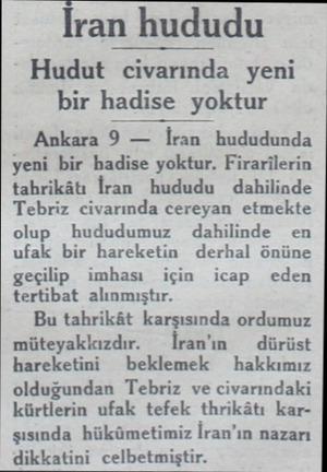 İran hududu Hudut civarında yeni bir hadise yoktur Ankara Ö İraıı hududunda yeni bir hadise yoktur. Firarilerin tahrikâtı...