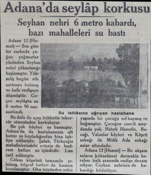 Adana 12 (Hu- — susi) — Son gün başlamıştır. Yükseliş bugün altı metroyu bulmuş p ve halk endişeye , düşmüştür. Geçen...