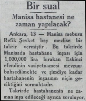 Bir sual Manisa hastanesi ne zaman yapılacak? Ankara, 13 — Manisa mebusu Refik Şevket bey meclise bir takrir vermiştir. Bu