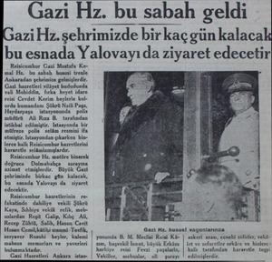 Gazi Hz. bu sabah geldi azi Hz. şehrimizde bir kaç gün kalaca bu esnada Yalovayı da ziyaret edecetir Reisicumhur Gazi Mustafa