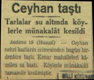 Ceyhan taştı Tarlalar su altında köy. lerle münakalât kesildi Aadana 19 (Hususi) —  Ceykâan nehri karların erimesinden bugün