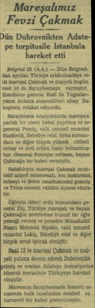 - Mareşalımız Fevzi Çakmak bı'in Dubrovnikten Adatepe torpitosile Istanbula hareket etti Belgrad 29 (A.A.) — Dün Belgrad- *