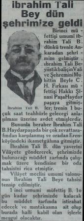 ibrahim Tali Bey dün şehrımrze geldlw Birinci mü fettişi umumi Ibrahim Tali B. dünkü trenle An karadan şehri mize gelmiştir .