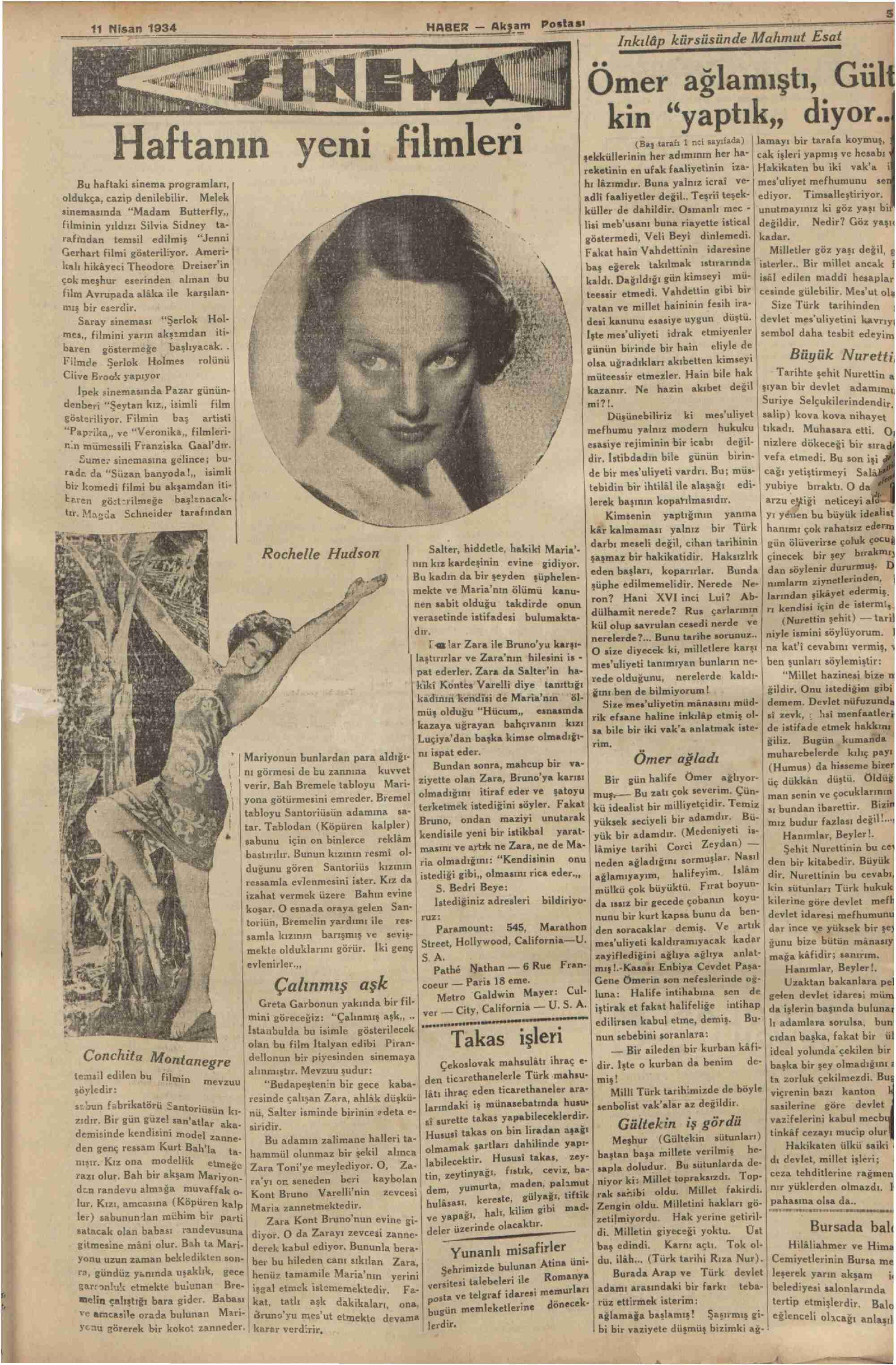 """Haftanın yeni flimleri Bu haftaki sinema programları,   oldukça, cazip denilebilir. Melek sinemasında """"Madam Butterfiy,, filminin yıldızı Silvia Sidney ta- rafindan temsil edilmiş """"Jenni Gerhart filmi gösteriliyor. Ameri- kalı hikâyeci Theodore Dreiser'in çok meşhür eserinden alınan bu   f film Avrupada alâka ile karşılan: ğ y A YA (Baş taralı 1 nci sayıfada)   Jamayı bir tarafa koymuş, şekküllerinin her adımının her ha-   cak işleri yapmış ve hesabı reketinin en ufak faaliyetinin iza-   Hakikaten bu iki vak'a i hı lâzımdır. Buna yalnız icrai """".W mes'uliyet mefhumunu adli faaliyetler değil.. Teşrit teşek-   ediyor. Timsalleştiriyor.   küller de dahildir. Osmanlı mec -   unutmayımız ki göz yaşı bii ı lisi meb'usanı buna riayette istical   değildir. Nedir? Göz yaşı   göstermedi, Veli Beyi dinlemedi. ' kadar.   Fakat hain Vahdettinin idaresine  — Milletler göz yaşı değil, baş eğerek takılmak ıstırarında   isterler.. Bir millet ancak kaldı. Dağıldığı gün kimseyi mü-   işâl edilen maddi hesaplar teessir etmedi. Vahdettin gibi bir   cesinde gülebilir. Mes'ut ol A X Ka se a Ezeli, Ösin Ce u. » Kai n"""