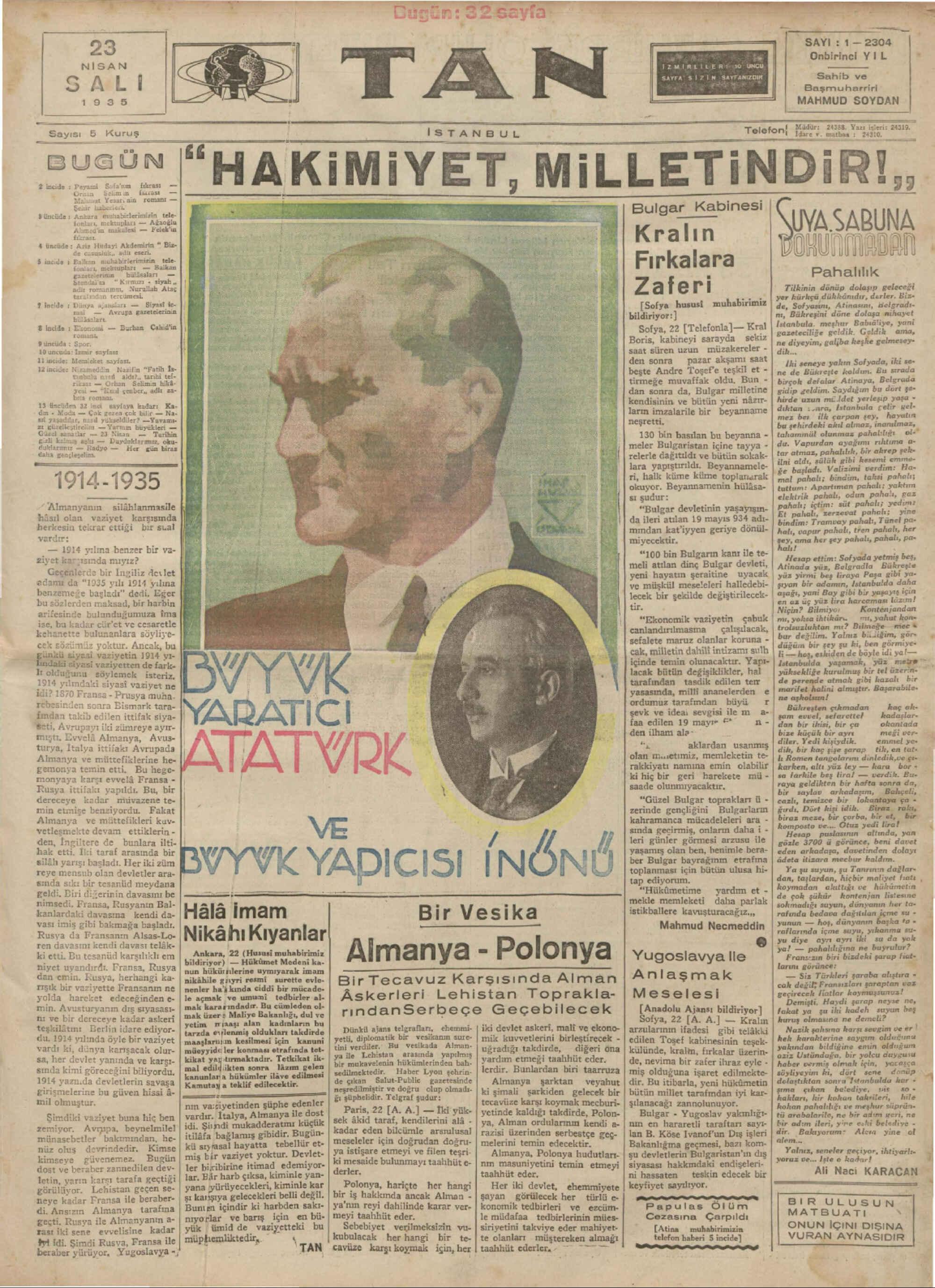 fıkcası — Ükcası — n romanı — (l ıı*ı erimlrin tele- darı — Ağaoğlu Vüncüde 1 A 4 üncüde * Hüdayi Akdemirin * Biz- k, adlı eseri. $ incide * Balkan eh babirlerimizin —tele- 1, mektupları — Balkan © tercümesi, darı — Biyak! ke- taca ? incide * Dünya mal — Avrupa gazetelerinin * <LT DS eee HAKiMi YET MıLLETıNDıR.,, WATT UYA SABUNA Kralın Ti OKUNMADEAN Fırkalara Parîalılıkum_ ea â Z a fe I'İ Tilkinin dönüp dolaşıp geleceği yer kürkçü dükkânıdır, derler. Biz- ISofya husust muhabirimiz | 77 Sopyasını, Atinasını, Helgradı. İ | bildirivor:| nı, Bükreşini döne dolaşa inihayet