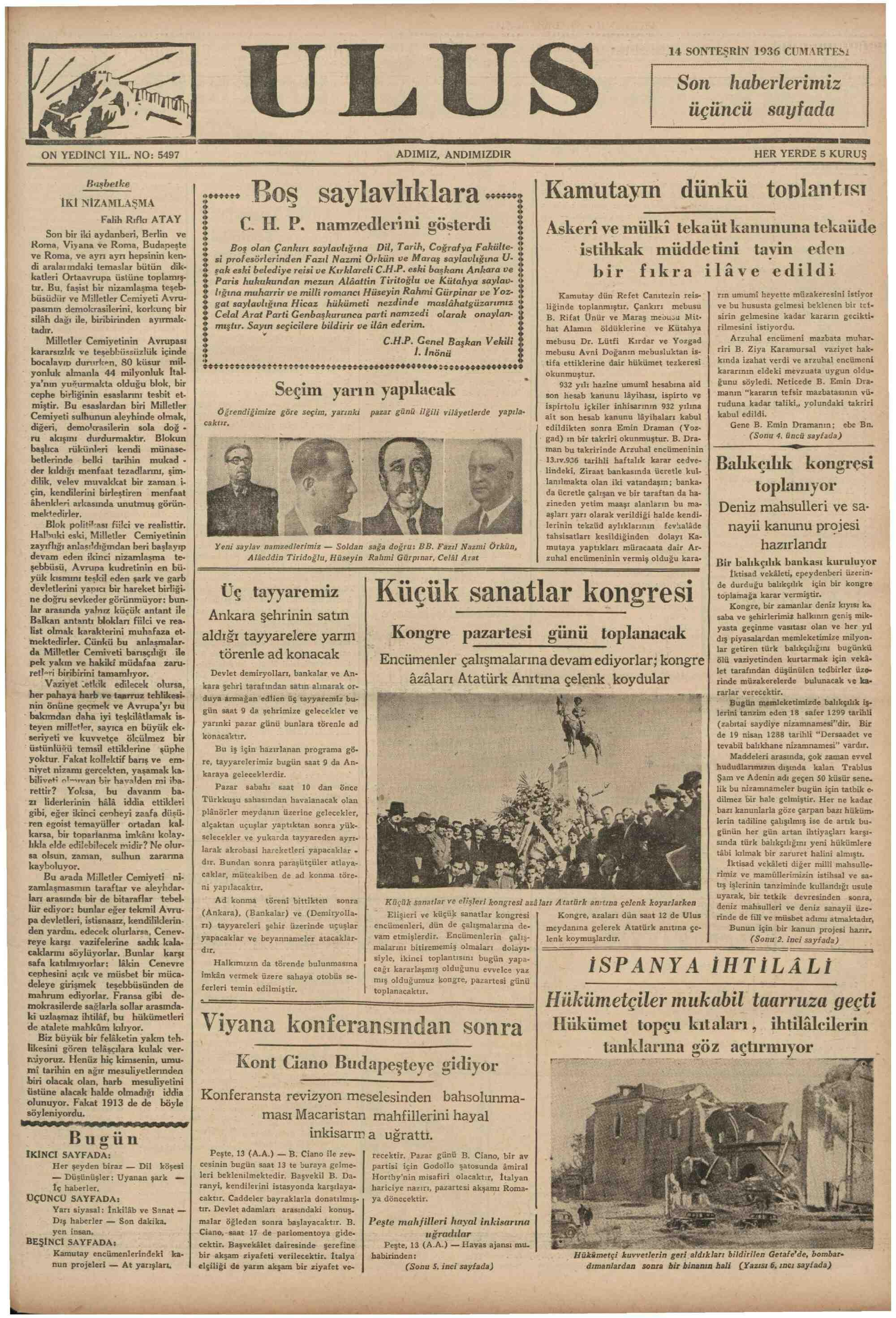 """Buaşbetka İKİ NİZAMLAŞMA Falih Rıfkı ATAY Son bir iki aydanberi, Berlin ve Roma, Viyana ve Roma, Budapeşte ve Roma, ve ayrı ayrı hepsinin ken- di aralarındaki temaslar bütün dik- katleri Ortaavrupa üstüne toplamış- tır. Bu, faşist bir nizamlaşma teşeb- büsüdür ve Milletler Cemiyeti Avru- pasmın demokrasilerini, korkunç bir silâh dağı ile, biribirinden ayırmak- tadır. ğ Millîl.ler Cemiyetinin Avrupası C. H P. namzedlerini gösterdi Boş olan Çankırı saylavlığına Dil, Tarih, Coğrafya Fakülte- si profesörlerinden Fazıl Nazmi Örkün ve Maraş saylavlığına U- şak eski belediye reisi ve Kırklareli C.H.P. eski başkanı Ankara ve Paris hukukundan mezun Alâattin Tiritoğlu ve Kütahya saylav- lığına muharrir ve milli romancı Hüseyin Rahmi Gürpinar ve Yoz- gat saylavlığına Hicaz hükümeti nezdinde maslâhatgüzarımız Celal Arat Parti Genbaşkurunca parti namzedi olarak onaylan- mıştır. Sayın seçicilere bildirir ve ilân ederim. C.H.P. Ff""""f' Başkan Vekili Askeri ve mülki tekaüt kanununa tekaüde istihkak müddetini tavin eden bir fıkra ilâve edildi Kamutay dün Refet Canrtezin reis-   Tın umumi heyette müzakeresini istiyor liğinde toplanmıştır. Çankırı mebusu ve bu hususta gelmesi beklenen bir tefe B, Rifat Ünür ve Maraş mebusu Mit sirin gelmesine kadar kararın geciktie hat Alamın öldüklerine ve Kütahya   rilmesini istiyordu. mebusu Dr. Lütfi Kırdar ve Yozgad Arzuhal encümeni mazbata muhar- üü © HS ie' Üöm ei CA 66000900DORTAAAACAACAAODAOOADEA ».. Boş saylavlıklara ......i Kamutayın ğünkü toplantısı î"""