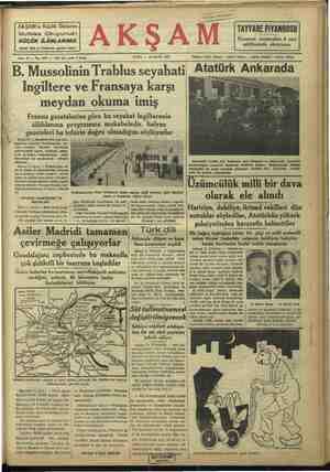 L ı | İ 3Y vazörüne binerek Trablusgarba ha- meydan OKUMA İMiŞ Fransız gazetelerine göre bu seyıhıl İngilterenin silâhlanma programına mukabeledir. Italyan gazeteleri bu tefsirin doğı'u olmadlgıııı soyluyorhır Roma 10 — Musalini Pola seri kru- CA aaatamın zeket etmiştir. Harbiye müsteşarı, B9 müstemlekât nazırı, matbuat nazın, DÇ milis kuvrtleri erkâmharbiye — relsi, Musoliniye bu seyahatinde — refakat ediyorlar. Roma 11 (AA) — Trablusgarp vas lisi B. Balbo, B. Mustolininin Libyaya Mmuvasalatının bütün meskün yerlere Tadyo ile bildirmesine karar vermiştir. Garnizon kumandanları, selâm topları attıaracaklardır. Umum! binalar, bay- Taklarla donatılacak ve tenvir edilecek- tir, ni Üzümcülük milli bir dava olarak ele alındı Haricive. dahilive. iktisad vekilleri dün Trablusgarptan Misr hududüna kadar uzayan sahli yolunun şehir içindeki kısmi ve Trablusta vilâyet binası FRANSIZ GAZETELERİ NE DİYORLAR? giliz silâhlanma programına bir nevi | larda islâm Alemine hitaben neşredi- Parls 11 ÇAA — Beho'de Parla gaz | Tükabele teşkii edecek bir kuvvet te- | len I