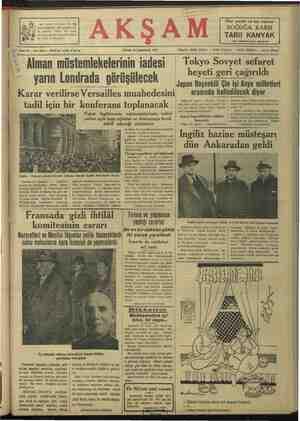 """Karar verilirse Versailles muahedesini — ârasında NalleiileĞEK diyor tadil için bir konferans toplanacak — «st0s'mmmiği   aK lAZ """"   'nin ekser erkânı geri çağrılmıştır. Yat-   den evvel gazeteclleri kabul ederek de- tuz yeni Sövyet büyük elçisi Slavon-   miştir ki: Fakat İngilterenin - müstemlekelerin iadesi   ga aa ae L nn yerine açık kapı rejimini ve Almanyaya kredi Üİ eerdmE vi geceeİşa eei teklif edeceği söyleniyor Takye ZI (KA) — Bapekli Prens   — fDemaimi'9 nez sahiede) B. Eden Fransız Nazırlarının şeretine TOLRANm «   İngiliz hazine müsteşarı — günü de devam edecek ve o gece çrgieni ee dun Ankaradan geldı   ZLT Hangi ııwıuleln görüşülecek gereeler Börüsülecek K gnn D ea Yree Beetr e S ıııımı Fransız müzakerelerinin cereyan edeceği İngiliz Başvekâlet binası davet edilmösinin konuşutmanı fıti- Londra 28 (Akşam) — İngiltere   edilerek müzakereye başlıyacaklardır. mali vardır. hükümeti tarafından davet edilen   Öğle yemeğini İngiliz Başvekili ile Diğer bir rivayete göre, Almanya- W#ransız Basvekili B. Chautemips ile   beraber vivecekler ve öğleden sonra — run eski müstemlekelerini kendisine"""