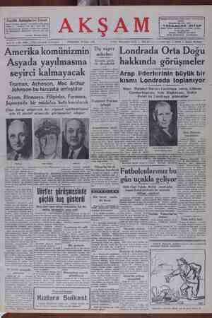 AMCTIİKA KOU ZM Asyada yayılmasına seyirci kalmayacak Truman, Acheson, Mac Arthur Johnson bu hususta anlaştılar Siyam, Birmanya, Filipinler, Formoza, Japonyada bir müdafaa hattı kurulacak Çine karşı müşlerek bir siyaset takibedilmesi için 12 devlet arasında görüşmeler oluyor seferleri Ücretler yüzde 15 - 20 indirildi Ankara 25 (Akşam) — Denir- LUNMU AUA VUlla UUgu hakkında görüşmeler KörErit Arap liderlerinin büyük bir Tasdik edlilmek üzcre Bakanlıta | öarr çav a Kismiı Londrada toplanıyor yapanı İstanbul vapuriyle Doğu | Akdenize işliyen Kadeşin fiat-| Jert bu tarifeye göre raktp mem | deketlerin mümasil gemilerinin fiatlerine nazaran yüsde 15 - 20 ucuzlamaktadır. Mısir. Dişişleri Bakanı Londraya vardı, Lübnan Cumhurbaşkanı, Irak Başbakanı, Ürdün Kıralı da Londraya gidecekler Dışişleri Bakanı | tear 2 amnren) — Naten aRbÜş A ağanamın Giplematik. muhabiri iyileşti bildiriyoe: eLondru Ankara 28 (Akşam) — Bir| Metleleri e Tlg Hafladan. beri malaryadan ra- Kaahafilde küvvetle devecan vt Tektedir. Orta Şark Bu yaylalara dün de yeni bit görüşmeler tana ive edlimiştir. O da Üre dün karalı Abdullah'ın pek yak kında Londra'ya geleceği ha beridir. Bütün bu şaşlalar tahakkuz etliği takdlede Londrada - Orta Azz