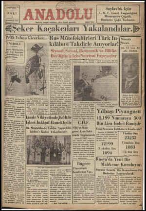 ir'de hergün sabahları çıkar siyasal gazetedir. _=====__-—_———___====—_——_—ı&:—==_———ğ-7 & &Şeker Kaçakcıları Yakalandılar. %R 1935 Yılına Girerken.. Rus Mütefekkirleri Türk İn- 0 — [ ANADOLL S kılahını Takdirle Anıy orlar' ĞMİ n Altı Yıl önce Bu- gnu ölmüşm Şayın Okurlarına, 'yedi Yılı Kutlular iye Kendilerine Gö- Mçler Diler. —— ——— : Aokara, 30 (ALA) — Mosko- | gaybubetten —sonra — döndüğü | diğlmiz bir taranedir. Bazı sofu