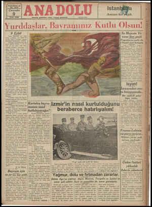 BEZİZ 9 Eylül Yalnız İzmir'liler için değil; bütün yurddaşlar için büyük bir bayram olan 9 Eylülde hepimiz birbirimizi katlulamakta haklıyız. 9 Eylülde güzel İzmir'imiz düş- mânin elinden alınmış ve bu # retle üç sene süren milli savaş, askerlik yönünden sonuncuna er- mişti. Bundan sonra yurdun ve ulusun tam manası ile kurtulman, ona yakışan hâkimiyetine kavustu- rulması gibi siyasal savaşlar başla maş ve bu sabadaki çalışmalar (Mu- danya) — konuşmaları ve — nihayet (Lozan) görüşmeleri ve zaferleri ile süslenmiştir. (Lozan) dan sonra ülkemizde basarıları inkılâplardan, ilerleme M alınmış ve İngili Sa Ma]este Ve yana'dan geçti İYugosIavya naibi ile Peşte, 8 (Radyo) İngiltere kralı sekizinci Edvard bu sabah Peşte'den geçmiş ve — istasyonda Macar hükümeti erkânı tarafından selümlanmıştır. Ba akşam üzeri de Öiş kral Viyana'ya vasıl olmuştur. —e tasyonda büyük — ihtiyati tedbirler nin Viyana s& firi tarafımdan karşılanmıştır. Avastarya -bükümeli namına iye müsteşarı Smit tarafından