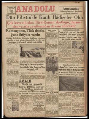 | MART 937 | . Mergün sabahları çikar, siyasal gazetedir. TATAET 8a Rarar vermiştir Dün Filistin'de Kanlı Hadıseler Oldu Çok kuvvetli olan Türk-Romen dostluğu, durma- [ dan ve asla zayıflamadan devam edecektir Belediye reisi İstanbul'da -İFuarımız, şarkın en m tekâmil bir. fuarı olaca | BAY EDEN Avam kamara him beyanı ana lı l d Blg d ıa(Rdg;_. İngilte; Bi Romanyanın, Türk dostlu- ğuna ihtiyacı vardır