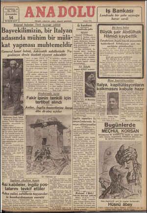 VU U L ea a a a a Belgrad kalesine Tı'ırlı bayrağı çekıldı İş bankası Başvekilimizin, bir Italyan *»4:4>> İstanbul, 13 (Hususi) — adasında mühim bir mülâ- :: zz Va yeMLpir Biğy M lisüner kat yapması muhtemeldir : (ati A Büyük şair Abdülhak Hâmidi kaybettik Ustadıazam, bugun büyük büyük merasimle kaldırılarak belediyenin asri me- zarlığına gömülecektir İstanbul, 13 (Hususi) — Büyük şair Albülhak Hümid evelki gece saat birde velat etmiştir. Büyük şair, 87 yaşında idi. Yalmız Türkiyenin değil, dünyanın en büyük şairlerinden olan üÜstadığzam yaşının ilerlemesinden son zamanlarda pek bitab bir halde idi. Son nefesinde: Zevk yok gecesinde gündüzünde Ben neyleyim bu yer yüzünde Şiirini ibda eylemiştir. Merhum, yarın büyük merasimle kal- natta bulunmuştur: TĞ Ş — Bazı tetkiklerde bu- General İsmet İnönü, Adrıyatık sahillerinde Yu- işnek tepa.. Levürese gidiyorum. Orada da bir oslav ya denız üssünü zı aret edecektır ube açmağa karar verdik. g Şi İngilix!er!e sınat teşebbüs- kayıd ve işaret ederek, bu | iki memleketi alâkadar eden lere giriş'iğimiz şa zaman- n şahsiyetlerin eski d_o;ı olduk- | ve bilhassa son zamanlarda Pit dmintlğe AFA Y Baliii A T