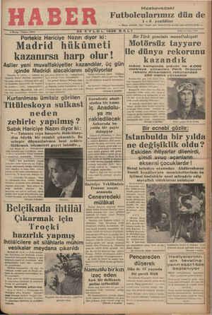 5$ Kuruş - Telefon: 23872 22 EYLÜL 1936 S ALI Sene: S « Sayı: 1654 Portekiz Hariciye Nazırı diyor ki: Bir Türk gencinin muvaffakiyeti Madrid hükümeti illgoâğfısüz tğlîgrîıîu ! yar kazanırsa harp olur! Ko n Asiler yeni muvaffakiyetler kazagdı!_ar, üç gün inönü kampında plânör ile 4.000 icinde Madridi alacaklarını sövlüyorlar metreye yükselen Ferit Orbayın