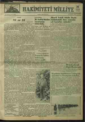 """93 ve 24 23 temmuz hürriyet bayramının men arkasından 24 temmuz Lo- zZan bayramı geliyor. Bizibiri arka- #ndan iki gün iki gece, aydınlıkta Aynı şenlik bayrakları sallanıyor; aranlıkta aynı bayram ampulleri Yanıyor. 24 temmuzda türk milletinin ye- ni devlet temellerini kurmuş olanlar Mi asede. """"i nni l G eai b FALİH RIFKI ların 1918 de niçin intihar etmemiş olduklarına şaşmak lâzımgelir. Tasavvur ediniz: 23 temmuz 908 hareketinin başında bulunan- lar saray lapalarının elinden sadra- zamlığı bile almak mesuliyetine katlanamadılar. Babıâli'yi sakal ve sırmalara bırakıp, kendileri gizli odadan kukla oynatır gibi, devlet - M. Dolfüs Naziler tarafından öldürüldü, Asğler daha iki Nazırı da esir etmiş ve iki polisi oniformalarile asmışlyrdır- Viyana, 25 (A.A.) — Naziler bir taraf tan radyo binasını işgal ederken diğer ta- raftan da Başvekâlet sarayına hücum et - mek hayaline kapıldılar. Bu -   mişler ve orada bulunan Başvekil M. Dol KVAGCLL LA W OUCKALAR ZAKJILIRAN S V ASS önümüzdeki ders senesine ait kararları nelerdir? Maarif Vekilimiz Abidin Beysfendi « nin mtbuat umum müdürlüğü """"iç matbu- at şubesi,, müşavirine yaptıkları beyanatı aynen dercediyoruz: — Bu sene muallim kadrolarında, programlarda, orta mektepte ve lise teş- kilâtında değişiklik — olacak mıdır? — Bu sene, muallim kadrolarında pek mübrem sıhhi ve idari sebeplerle büt çemizin zaruri kılacağı hususlar müstes- esaslı bir tice alınmış değildir, Diğer taraftan yüli sek mektep mezunları içinden muallimi lik mesleğine girmek istiyenler için gö ne üniversitede bir imtihan açmış bulu- nuyoruz. Bunun neticesi henüz alınmış değildir. İmtihanlar ay sonunda yapıla « caktır. Bütün bunlardan başka Avrupa'i daki talebemizden imtihanlarını verip dönecek olan hanım ve efendiler de mus allim kadromuza dahil olacaklardır. — Muallimler 24 saatten fazla res."""