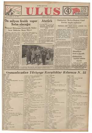 On milyon liralık vapur| Atatürk Satın alacağız MERKEZLERİNİ ZİYARET Ekonomi Bakanının Kamutayda Saylav- ETTİ b .. . v Be ei Cumur Başkanı Atatürk dün ların Sözlerine Ka'şı Dıy ' İ akşam Cumuriyet — Halk Partisi Kamutay dün Tevfik Fikret | de bir milyon dövize angaje ol - merkezini ziyaret etmiş ve kura- Silayın başkanlığında toplanmış. | makta bir sakınca ( mahzur ) gö- | gı gezerek Genel Kâtib odasın - ö sordu. da bir saat kadar kaldıktan sonra kır, Kaçakçılığın önlenmesi hak- | rüp görme! bâr - Bar Süç 0 ... Cümhuriyet Merkez Bankası Genel Kurulu bugün toplanıyor Bankanın 1934 hesab yılında 1.520.865 lira safi kazancı var Cümhuriyet Merkez Bankası genel kurulu bugün 14 de âdi ve fevkalade iki toplantı yapacak - tır. Banka üçüncü hesab yılı olan 1934 senesinde safi kâr olarak 1.520.865 lira göstermekte ve ge- luslarda mali zortuk yer yer ve za- man zaman göze ilişen iyilik izleri ne ve kalkınma umutlarına rağ- men genel vasfı itibariyle evelki senelerde olduğu gibi 1934 yılını | da çevreleyen sıkıntılı hâdiselerin -