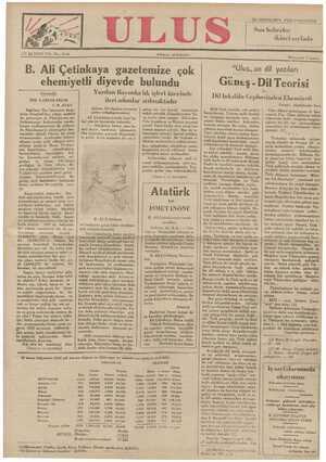 B. Ali Çetinkaya gazetemize çok ehemiyetli diyevde bulundu Yurdun Bayındırlık işleri üzerinde ileri adımlar atılmaktadır Gündelik BİR GAREZKÂRLIK F.R. ATAY İngilizce The Spectator dergi- sinin İstanbul'dan aldığı mektub da gösteriyor ki Türkiye'nin nu- fuslanmasını kıskananlar vardır. Lozan andlasmasının ilk yılların- Adana, 24 ( Açılma törenine giden arkadaşımızdan) Ali Çetinkaya trende beni kâ- bul ederek beyanatta bulundu: —— Açtığımız hattın esasş ka. şafını bir fen heyeti — vasıtasiyle tetkik ettirdik, Diyarbekirden Va na kadar olan mesafe Elâzizden Palo Çapakçur ve Muştan geçmek şartile Vana kadar olan mesafeve f_'ülus,,un dil yiag_ııll_arı Güneş - Dil Teorisi Dil İnkılâbı Cephesinden Ehemiyeti Milli Türk inkılâbı, eski şarkın burafelerini, Türkün milli benliği ve (yaşayışı üzerinde fena tesir yapan bütün âmilleri kökünden kazıyıp atmıştır. Bu atılıs. bütün Yazen: Abdülkadir İnan - Uğur dilleri mütehassısı A: Sav: vagcot, Fin - Uğur dillerini tetkik sahasında İndo - öropeen lengüis- tiğinin hiç bir işe - yaramadiğını verredlilar Gi aasfki Üa l