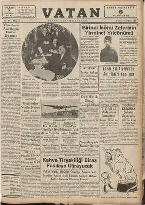 Yunanlıların Asıl Mağlüp Ettikleri Düşman Yazan: Ahmet Emin YALMAN   Yunanlılar, Arnavutluk dağla-   talyanları değil, mevsim le İtalyan ordusunun tabil karı, fırtınayı, yolsuzluğu, yiyip içme morluğunu mağlüp etmekle meş- guldürler. 'Klisura'nın Yunan or-   Güsunün eline geçmesi, en ziyade bu nevi düsmanlata karşı kazanıl. Ebedi Şef Atatürk — büyük nutkunda birinci İnönü zaferin- den şu süretle bahsederler: «6 kânunusani 37 — İznik- ten, Gedoş üzerinden — Uşaka bir hat tasavvur ediniz, bu hat- tın Gedosun şimalinde kalan parçası 200 kilometredir. Ge- dostan Uşaka olan parçası da, 30 kilometre kadardır. Düp- Birinci İnönü Zaferinin Yirminci Yıldönümü Büyük Millet Meclisi bu za- feri ve bu zaferle beraber mil- letin büyük minnettarlığını ka- zanan kumandana, miralay İs- met (Beye) generallik rütbesi- ni tevcih etti. (10 ikincikânun 1921) Türk tarihinin mübim — bir dönüm noktası olan birinci İn-