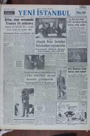 """SA YN e T l n çi (* """" meeralia l d erdez 9 di Truman ile anlaşmış f   Başbakanın Avam Kamarasında dün bu mevzudaki f' demecini - Churchill - sarih bulmadığını — söyledi     ! C.HP. nin haksız olarak iktisap ettiği mallar Adnan Menderes, şimdilik tesbit edilen malların 50 milyonu aştığını bildirdi D. P. Meclis Grapu, dün Fuat Hulüsi Demir- elli'nin başkanlığında toplanmıştır. Müzakereler arasında söz alan Başbakan Ad- 'nan Menderes, C.H.P.nin haksız mal iktisaplarından bahsetmiş ve bunların hakiki sahibi olan devlete iadesi âzımgeldiğini anlatmıştır. Başbakan, C.H.P. nin bütçeden, Hususi İda- relerden, belediye ve köy bütçelerinden Halkevlerine yardım namı altında aklığı paraların hesabını yap- mış, Halkevleri hükmi şahıs olmadıklarından bun- yaptığı. görüşmec lara teberru yapılamıyacağını ifade etmiştir. Mali- mesi üyeleriyle de kı 'ye müfettişlerinin hesapları çıkarmakla meşgul ol- <AT Ka Atlantiık Paktı Devletleri   < İngiliz Başbakanı """"Korede dayanabileceğiz., diyor   Londra, 12 (YİRS) — A: Fika seyahatinden dönen Atlantik Paktı askori seflerindem. Chmrlee Teche Lechores mae Ff Orünr Brndler """"""""ARGKA, , ve Azilai bulunmuştur. iren Menderes, bu şekilde ahnmış pa- ik 50 milyon lira olarak tesbit edildi-"""
