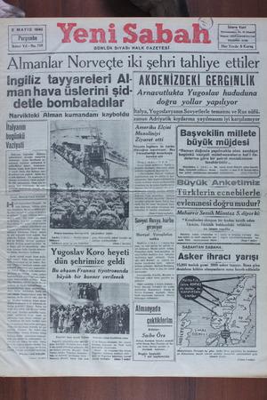 Almanlar Norveçte ıkı şehri tahliye ettiler ingiliz tayyareleri Al- AKDENİZDEKİ GERGİNLİK man hava üslerini Şid' Arnavutlukta Yugoslav hududuna detle bombaladılar doğru yollar yapılıyor İtalya, Yugoslavyanın Sovyetlerle temasını ve Rus nüfü- Rimcorirtobi Olman bılmandanı avboldu  