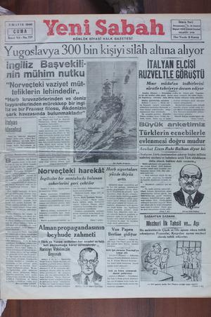 """Yugoslavya İUU bın kışıyı sılah altına alıyor ingiliz Başvekili-gem 7 4 İTALYAN ELCİSİ nin f!l;ll'l__m""""tk"""" 0 R lIZVELTLE GURuSTlI """"Norveçteki vaziyet müt- — -— hd müHüfga adBdNAE ZK Ü L Hat A Aarlip ratle takviyeye devam e dy"""
