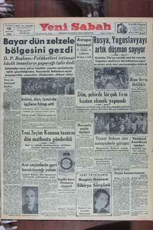 1949 | 5A D M 12 inci Yıl, No. 8781 SEYELICLE MA VEĞ GAZUELEKGEU & GMÜNAS'üde A S l a ler ll l 1040 -via ' BEn üü ____—_.__—__—————-— Bayar dün zelzele vvra Rusya Yugoslavyayı konse İ bölgesini gezdi »:- artık düşman sayıyor Çaldarıs DP Başkanı. Felâketleri istismar ' demes verdi || Kremlin, Tito'ya verdığı yeni bir notada H « ' B lla oYU . Yugoslav isteklerini desteklemiyeceğini kllçllk lnsanlar ın yap acag l ışdır dedl ve onları artık dost saymıyacağını bildirdi